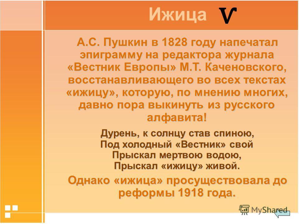 А.С. Пушкин в 1828 году напечатал эпиграмму на редактора журнала «Вестник Европы» М.Т. Каченовского, восстанавливающего во всех текстах «ижицу», которую, по мнению многих, давно пора выкинуть из русского алфавита! Дурень, к солнцу став спиною, Под хо