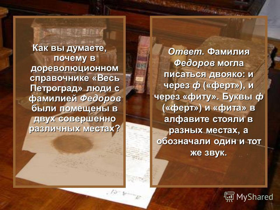 Ответ. Фамилия Федоров могла писаться двояко: и через ф («ферт»), и через «фиту». Буквы ф («ферт») и «фита» в алфавите стояли в разных местах, а обозначали один и тот же звук. Как вы думаете, почему в дореволюционном справочнике «Весь Петроград» люди