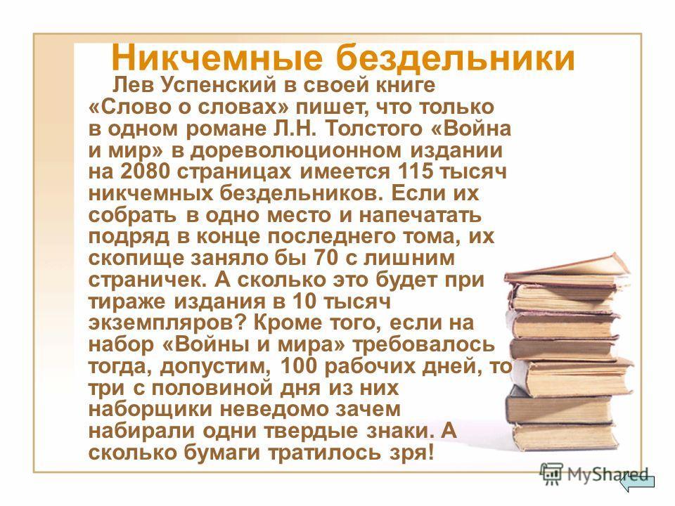 Лев Успенский в своей книге «Слово о словах» пишет, что только в одном романе Л.Н. Толстого «Война и мир» в дореволюционном издании на 2080 страницах имеется 115 тысяч никчемных бездельников. Если их собрать в одно место и напечатать подряд в конце п