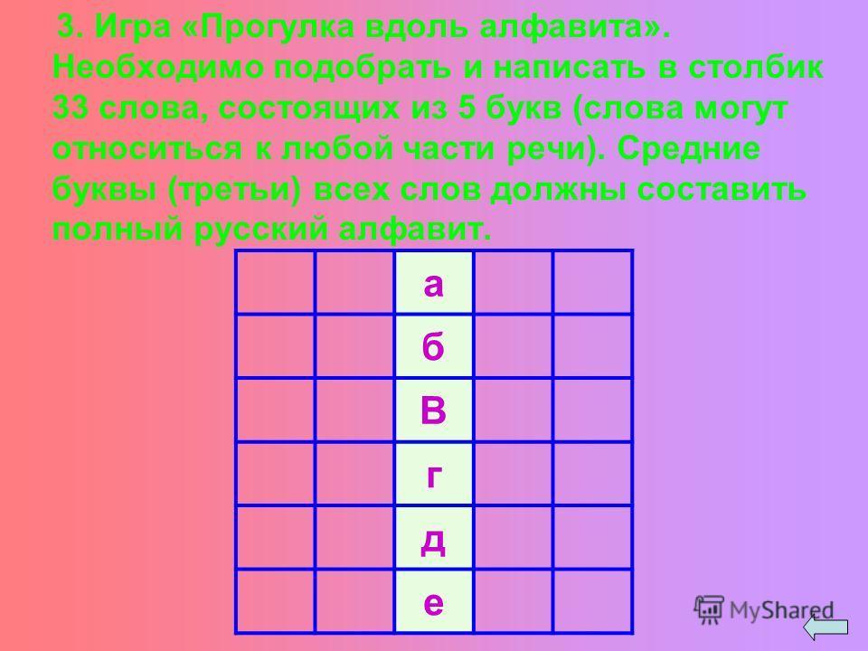 3. Игра «Прогулка вдоль алфавита». Необходимо подобрать и написать в столбик 33 слова, состоящих из 5 букв (слова могут относиться к любой части речи). Средние буквы (третьи) всех слов должны составить полный русский алфавит. а б В г д е