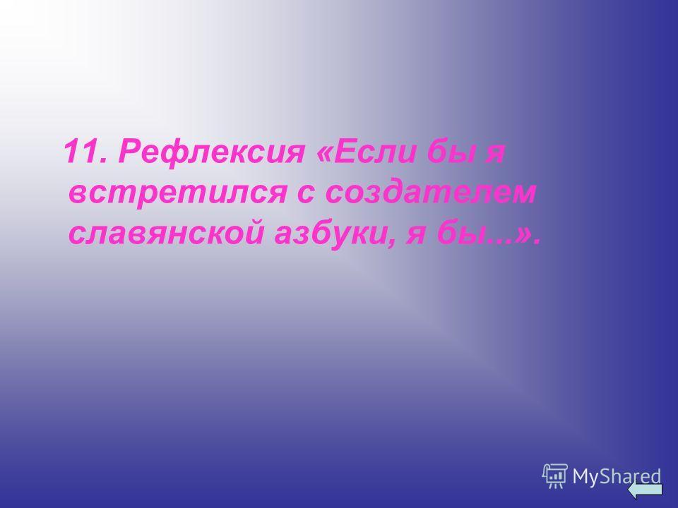 11. Рефлексия «Если бы я встретился с создателем славянской азбуки, я бы...».