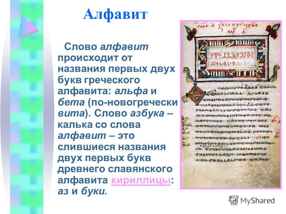 Слово алфавит происходит от названия первых двух букв греческого алфавита: альфа и бета (по-новогречески вита). Слово азбука – калька со слова алфавит – это слившиеся названия двух первых букв древнего славянского алфавита кириллицы: аз и буки.кирилл