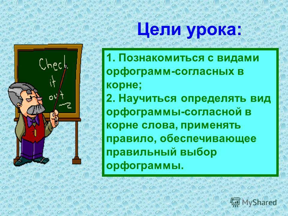 Цели урока: 1. Познакомиться с видами орфограмм-согласных в корне; 2. Научиться определять вид орфограммы-согласной в корне слова, применять правило, обеспечивающее правильный выбор орфограммы.
