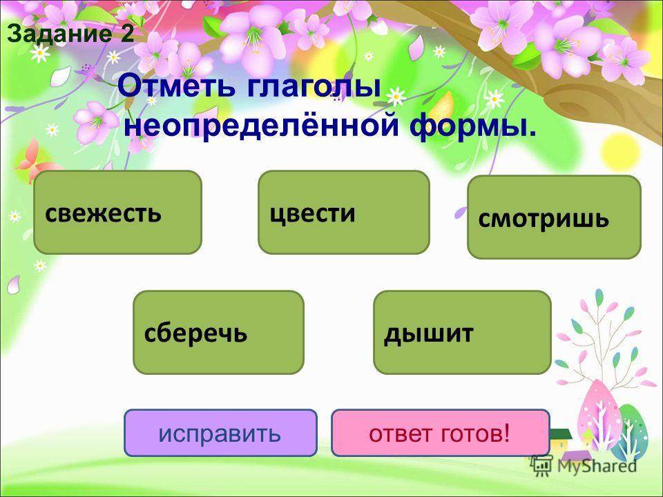 Отметь глаголы неопределённой формы. цвести сберечьдышит смотришь исправитьответ готов! свежесть Задание 2