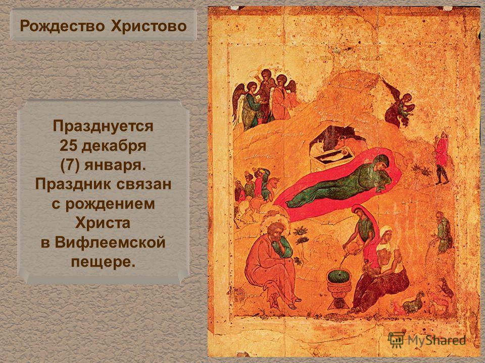 Рождество Христово Празднуется 25 декабря (7) января. Праздник связан с рождением Христа в Вифлеемской пещере.