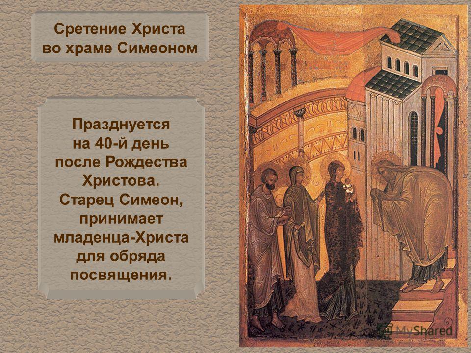 Сретение Христа во храме Симеоном Празднуется на 40-й день после Рождества Христова. Старец Симеон, принимает младенца-Христа для обряда посвящения.