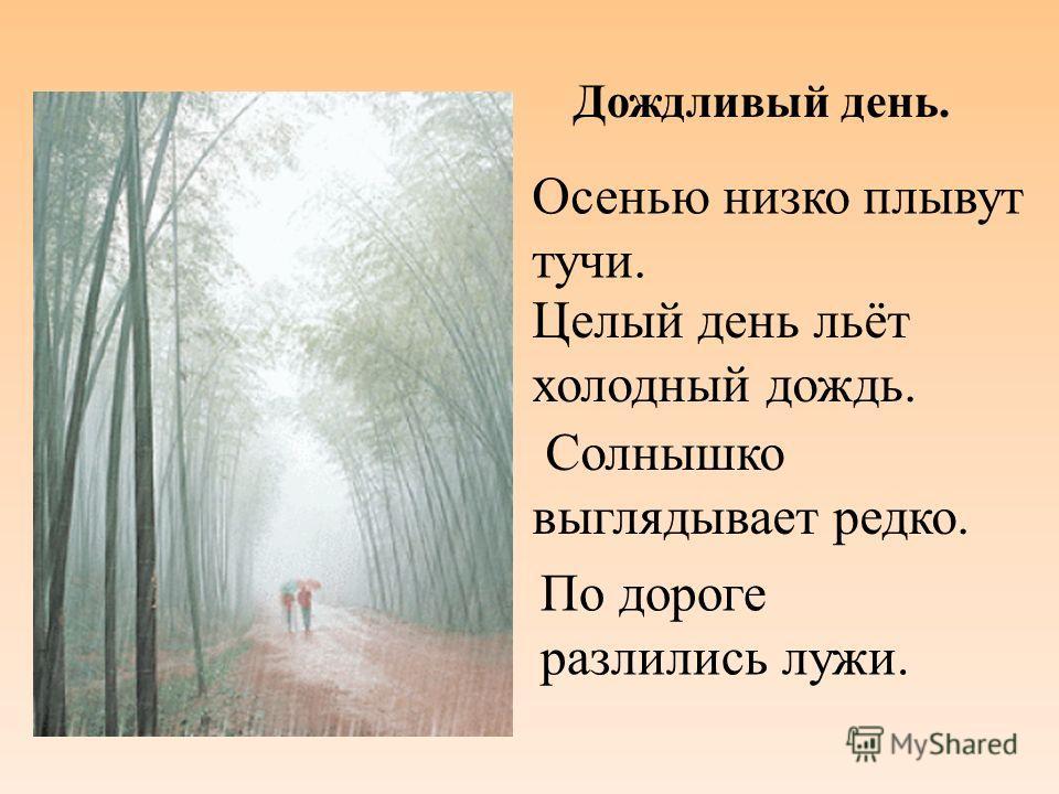 Осенью низко плывут тучи. Целый день льёт холодный дождь. Солнышко выглядывает редко. По дороге разлились лужи. Дождливый день.