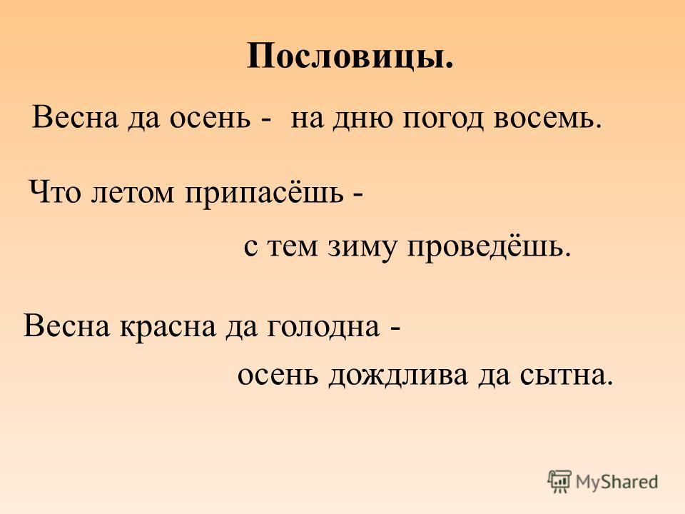 Пословицы. Весна да осень -на дню погод восемь. Что летом припасёшь - с тем зиму проведёшь. Весна красна да голодна - осень дождлива да сытна.