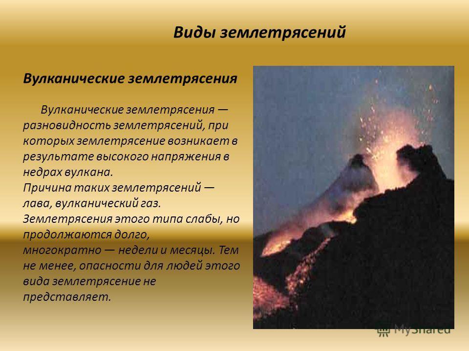 Виды землетрясений Вулканические землетрясения Вулканические землетрясения разновидность землетрясений, при которых землетрясение возникает в результате высокого напряжения в недрах вулкана. Причина таких землетрясений лава, вулканический газ. Землет