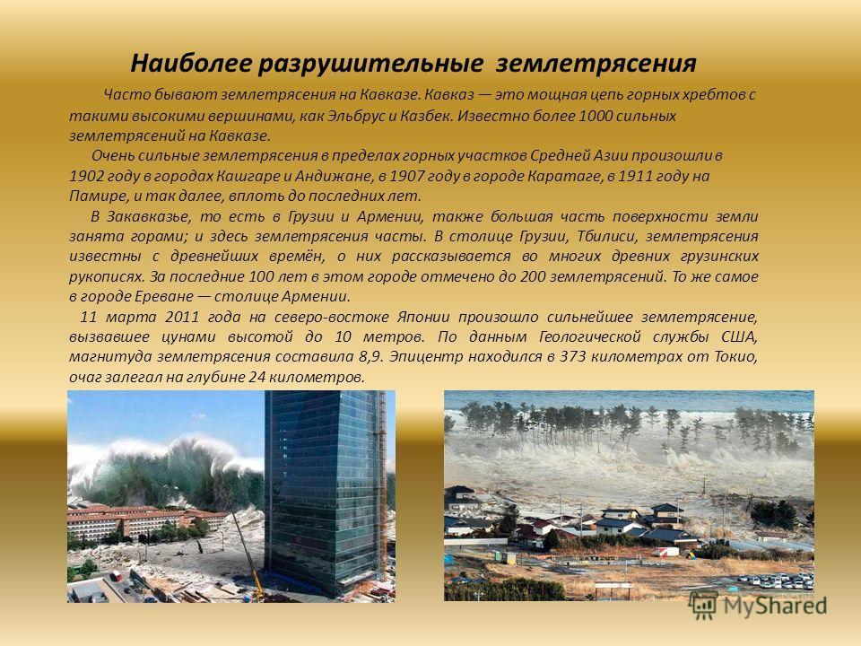 Наиболее разрушительные землетрясения Часто бывают землетрясения на Кавказе. Кавказ это мощная цепь горных хребтов с такими высокими вершинами, как Эльбрус и Казбек. Известно более 1000 сильных землетрясений на Кавказе. Очень сильные землетрясения в