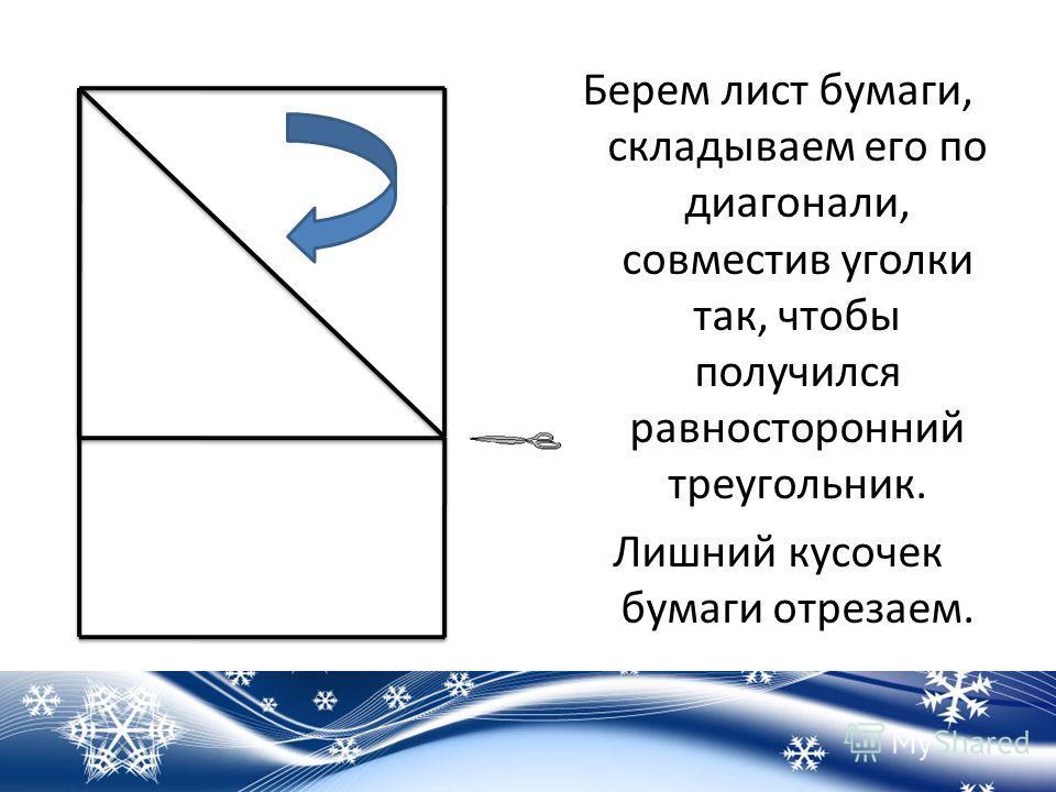 Берем лист бумаги, складываем его по диагонали, совместив уголки так, чтобы получился равносторонний треугольник. Лишний кусочек бумаги отрезаем.