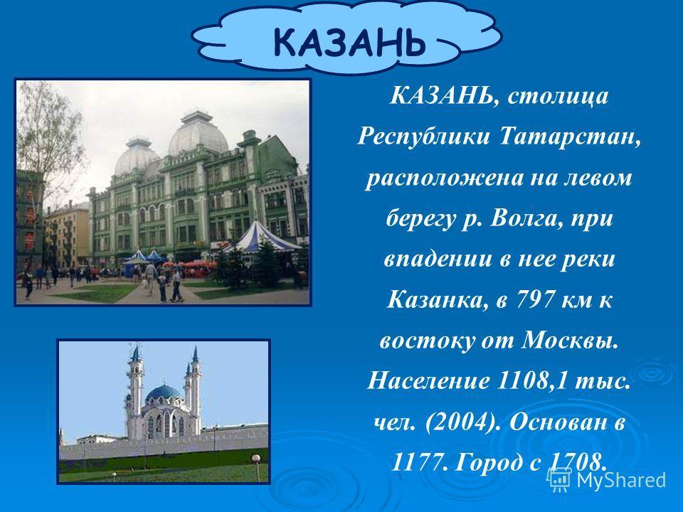 КАЗАНЬ КАЗАНЬ, столица Республики Татарстан, расположена на левом берегу р. Волга, при впадении в нее реки Казанка, в 797 км к востоку от Москвы. Население 1108,1 тыс. чел. (2004). Основан в 1177. Город с 1708.