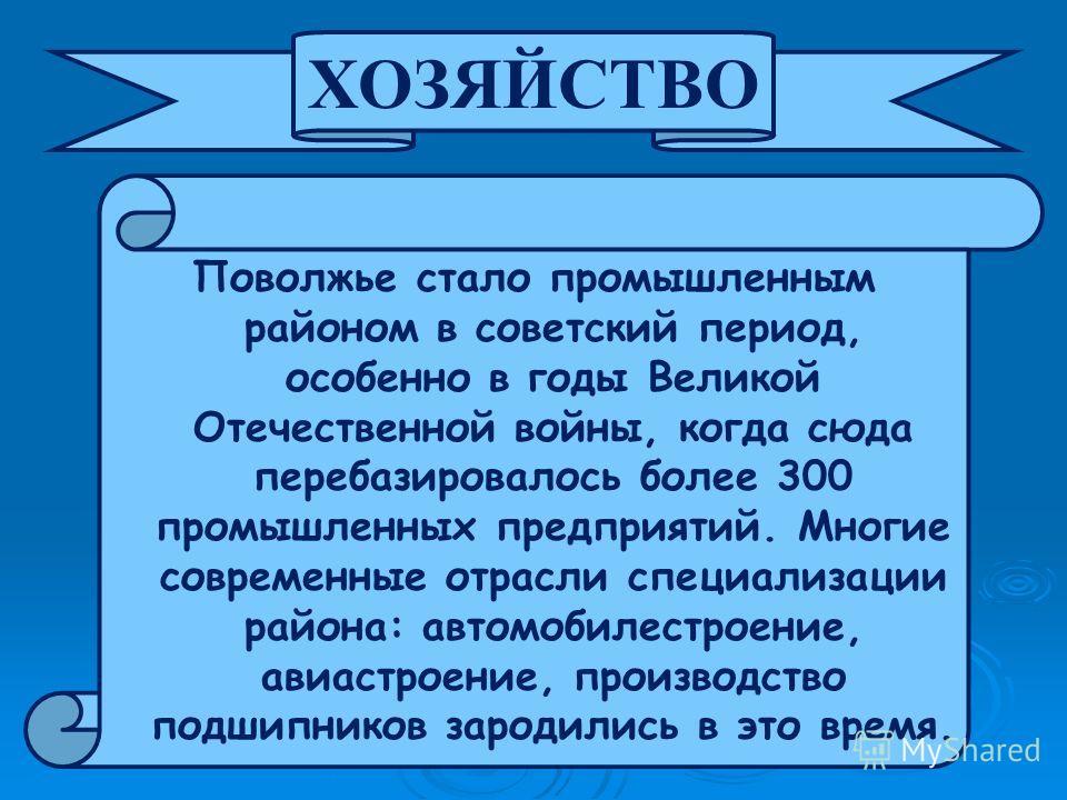 Поволжье стало промышленным районом в советский период, особенно в годы Великой Отечественной войны, когда сюда перебазировалось более 300 промышленных предприятий. Многие современные отрасли специализации района: автомобилестроение, авиастроение, пр