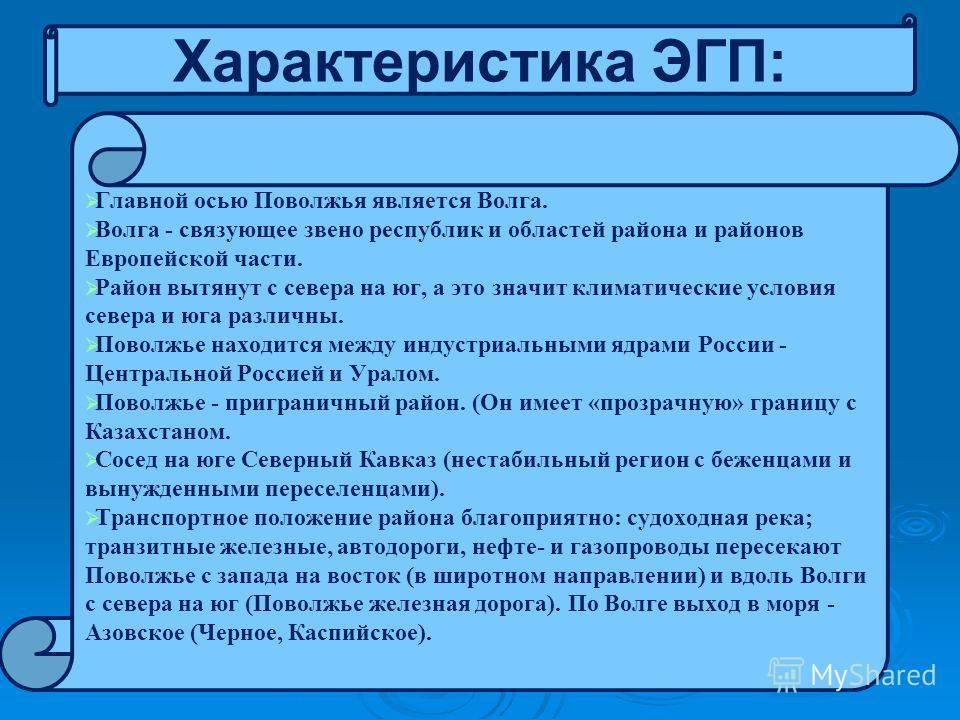 Характеристика ЭГП: Главной осью Поволжья является Волга. Волга - связующее звено республик и областей района и районов Европейской части. Район вытянут с севера на юг, а это значит климатические условия севера и юга различны. Поволжье находится межд