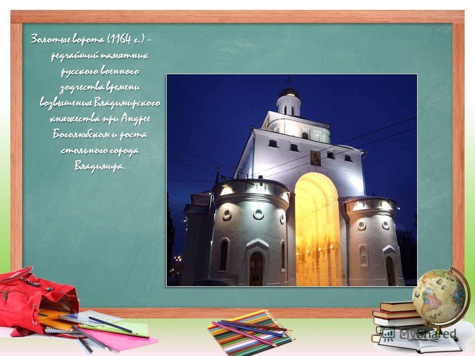Золотые ворота (1164 г.) - редчайший памятник русского военного зодчества времени возвышения Владимирского княжества при Андрее Боголюбском и роста стольного города Владимира.