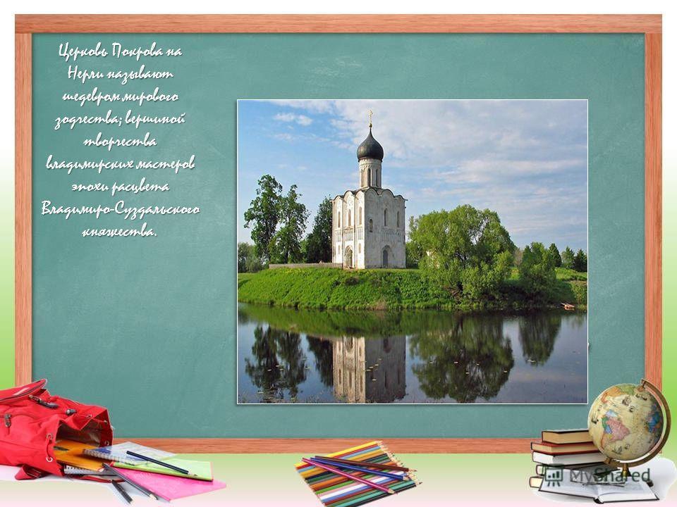 Церковь Покрова на Нерли называют шедевром мирового зодчества; вершиной творчества владимирских мастеров эпохи расцвета Владимиро-Суздальского княжества.