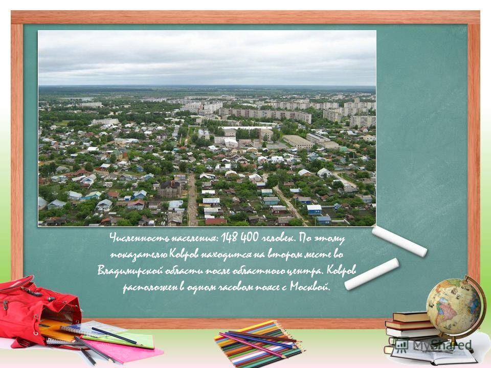 Численность населения: 148 400 человек. По этому показателю Ковров находится на втором месте во Владимирской области после областного центра. Ковров расположен в одном часовом поясе с Москвой.