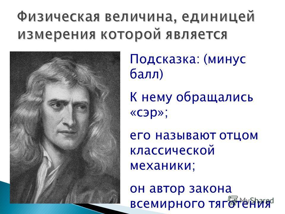 Подсказка: (минус балл) К нему обращались «сэр»; его называют отцом классической механики; он автор закона всемирного тяготения
