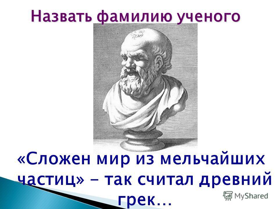 «Сложен мир из мельчайших частиц» - так считал древний грек… Назвать фамилию ученого
