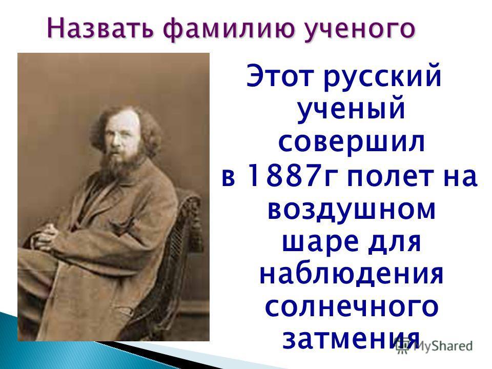 Этот русский ученый совершил в 1887г полет на воздушном шаре для наблюдения солнечного затмения
