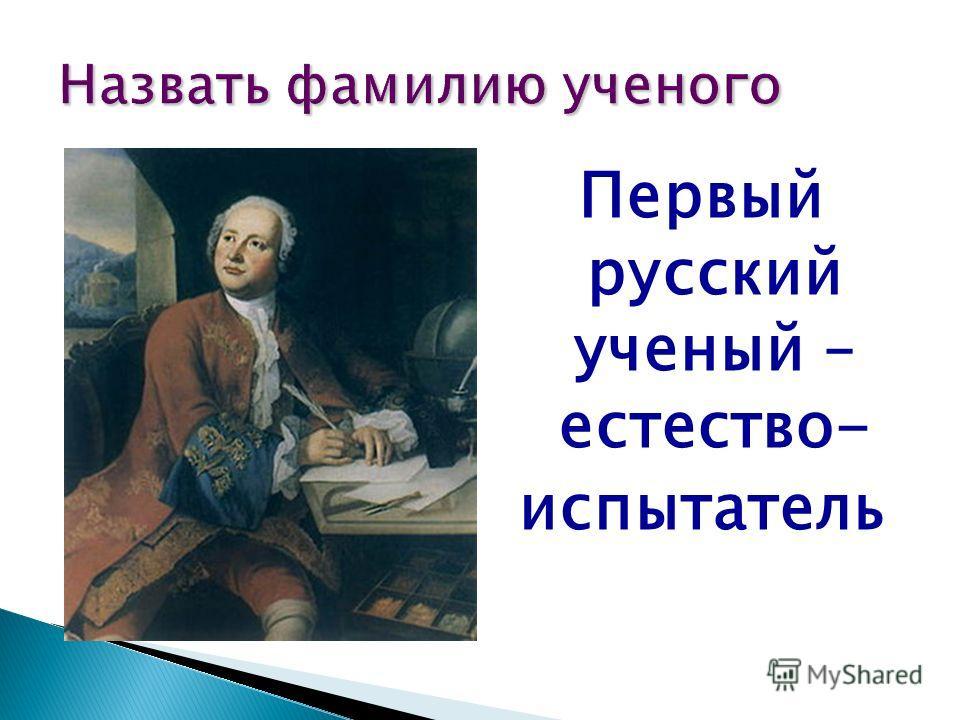 Первый русский ученый – естество- испытатель Назвать фамилию ученого