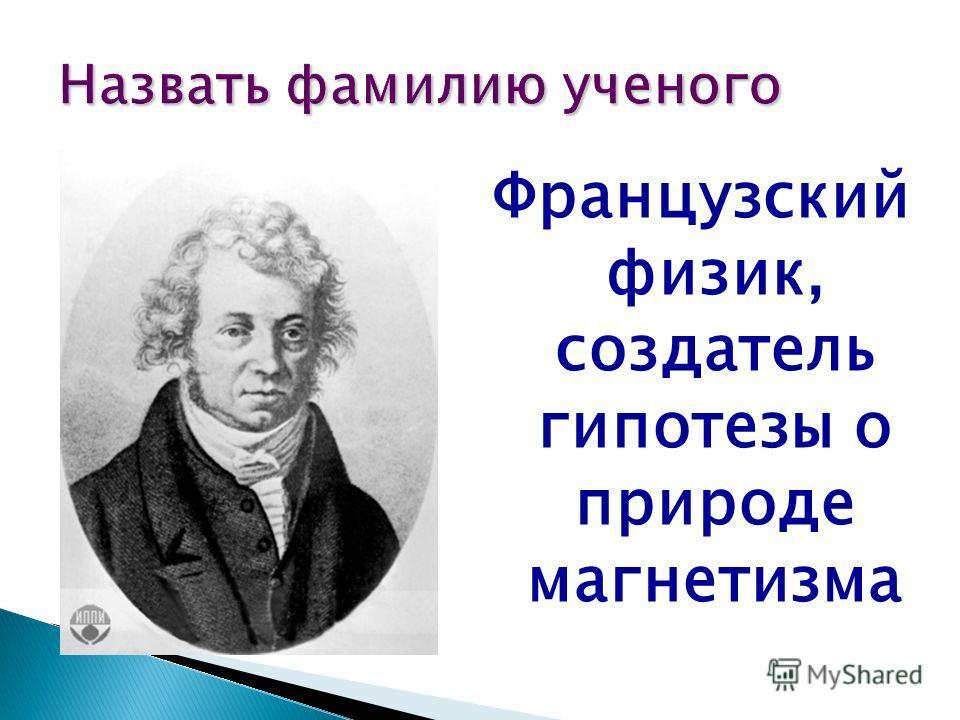 Французский физик, создатель гипотезы о природе магнетизма Назвать фамилию ученого