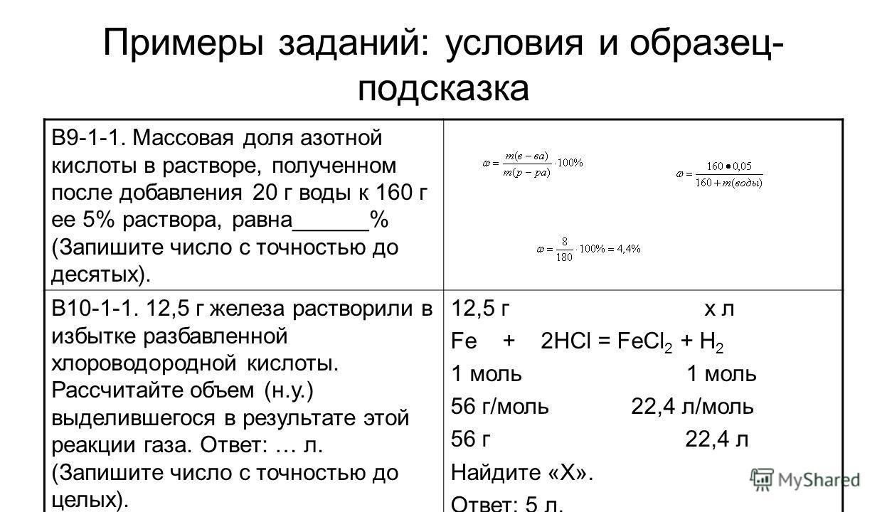 Примеры заданий: условия и образец- подсказка В9-1-1. Массовая доля азотной кислоты в растворе, полученном после добавления 20 г воды к 160 г ее 5% раствора, равна______% (Запишите число с точностью до десятых). В10-1-1. 12,5 г железа растворили в из