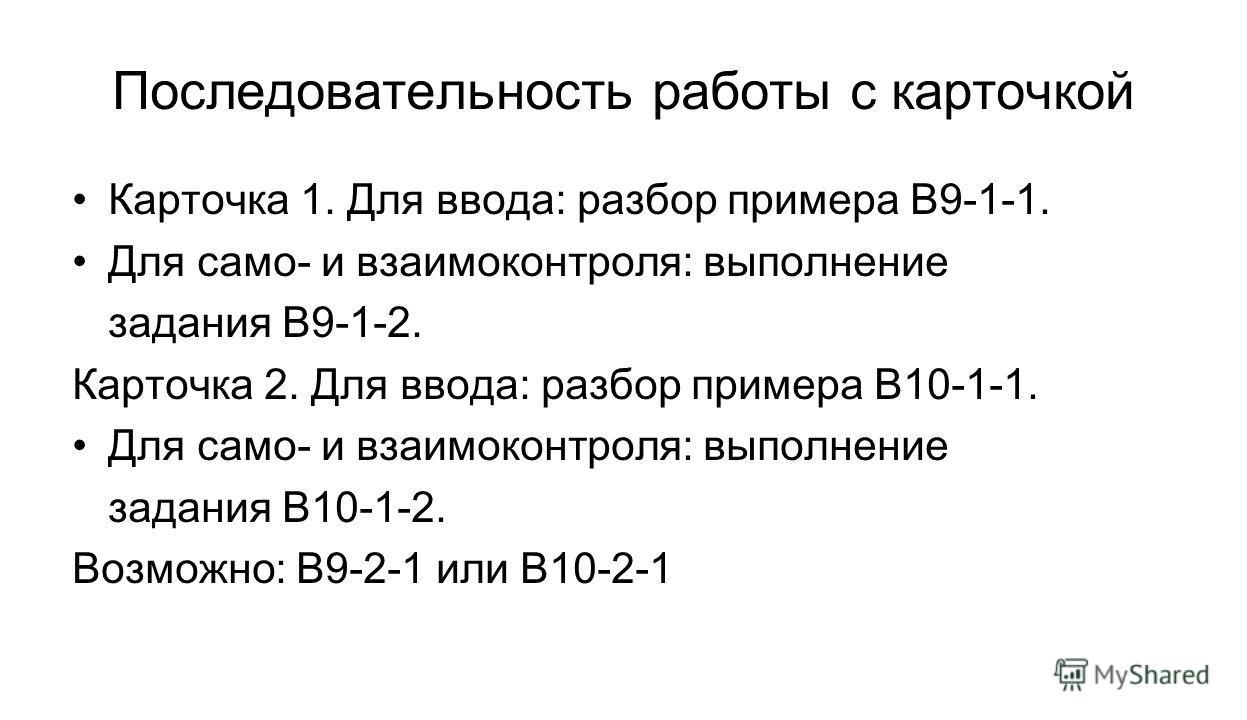 Последовательность работы с карточкой Карточка 1. Для ввода: разбор примера В9-1-1. Для само- и взаимоконтроля: выполнение задания В9-1-2. Карточка 2. Для ввода: разбор примера В10-1-1. Для само- и взаимоконтроля: выполнение задания В10-1-2. Возможно