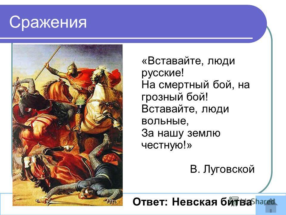 «Вставайте, люди русские! На смертный бой, на грозный бой! Вставайте, люди вольные, За нашу землю честную!» В. Луговской Ответ: Невская битва Сражения
