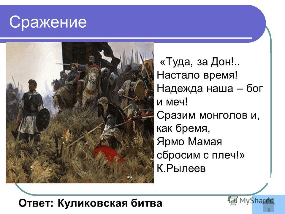 «Туда, за Дон!.. Настало время! Надежда наша – бог и меч! Сразим монголов и, как бремя, Ярмо Мамая сбросим с плеч!» К.Рылеев Ответ: Куликовская битва Сражение