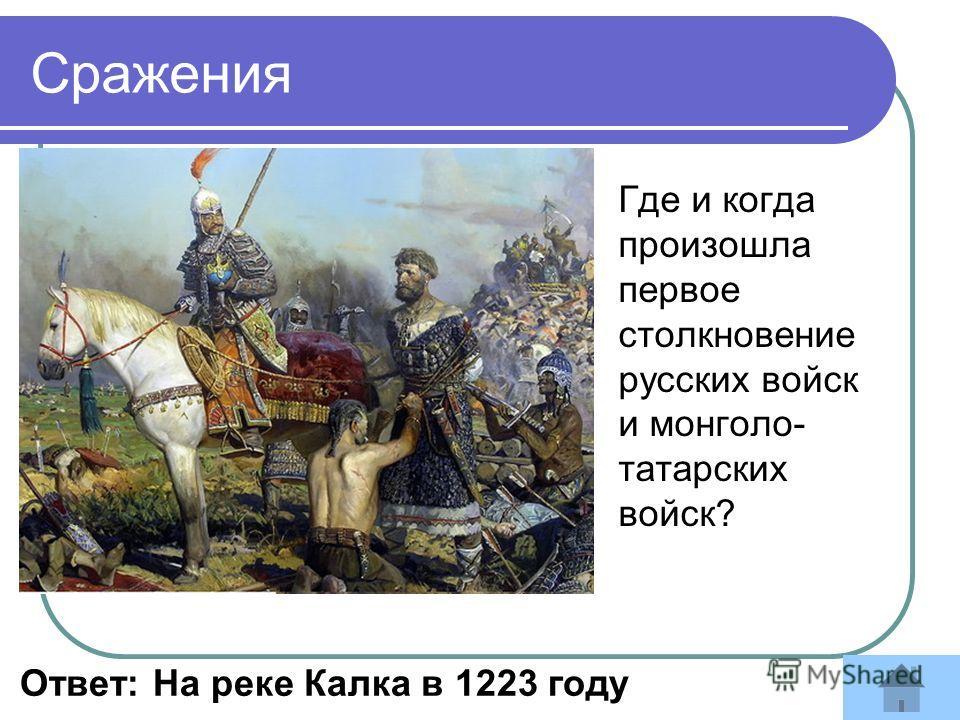 Где и когда произошла первое столкновение русских войск и монголо- татарских войск? Ответ: На реке Калка в 1223 году Сражения