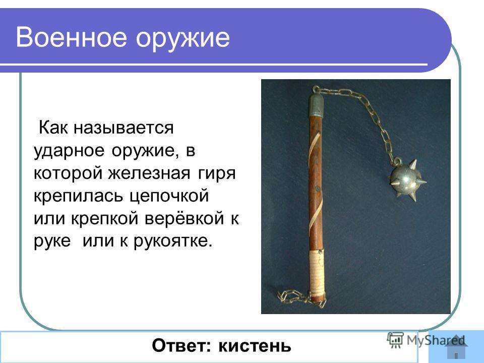 Как называется ударное оружие, в которой железная гиря крепилась цепочкой или крепкой верёвкой к руке или к рукоятке. Ответ: кистень Военное оружие