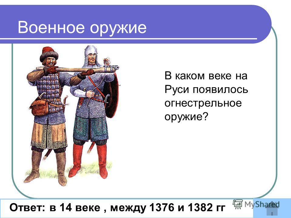 В каком веке на Руси появилось огнестрельное оружие? Ответ: в 14 веке, между 1376 и 1382 гг Военное оружие
