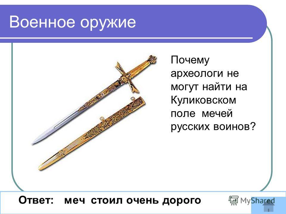 Почему археологи не могут найти на Куликовском поле мечей русских воинов? Ответ: меч стоил очень дорого Военное оружие