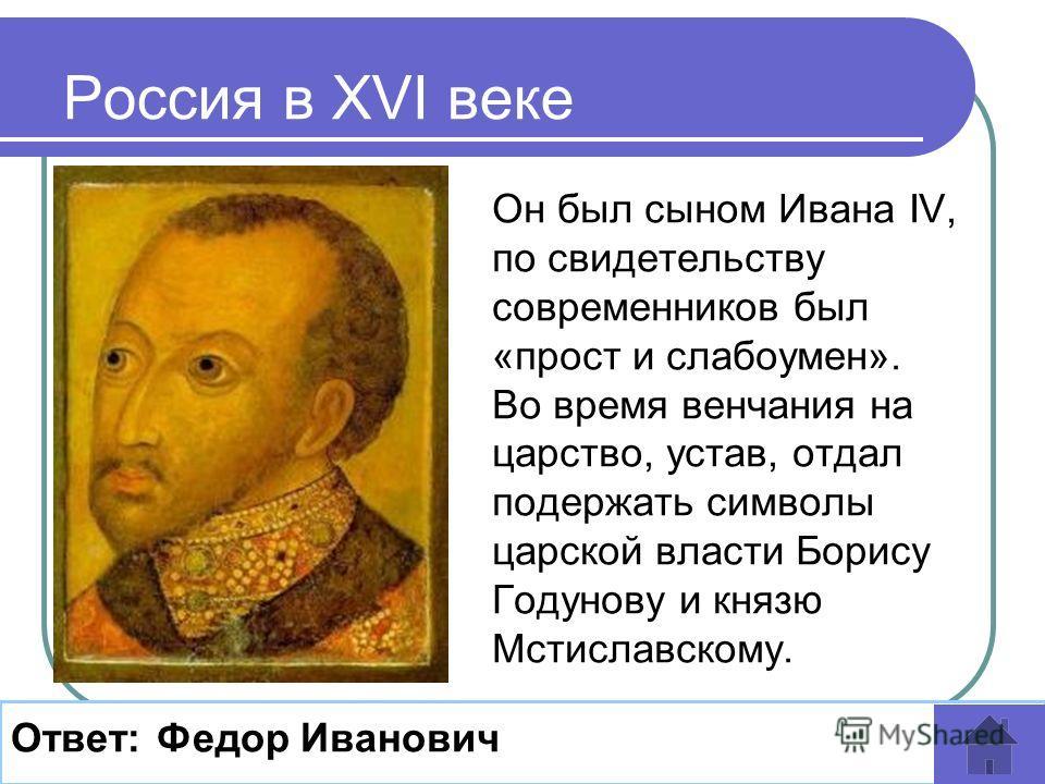 Он был сыном Ивана IV, по свидетельству современников был «прост и слабоумен». Во время венчания на царство, устав, отдал подержать символы царской власти Борису Годунову и князю Мстиславскому. Россия в XVI веке