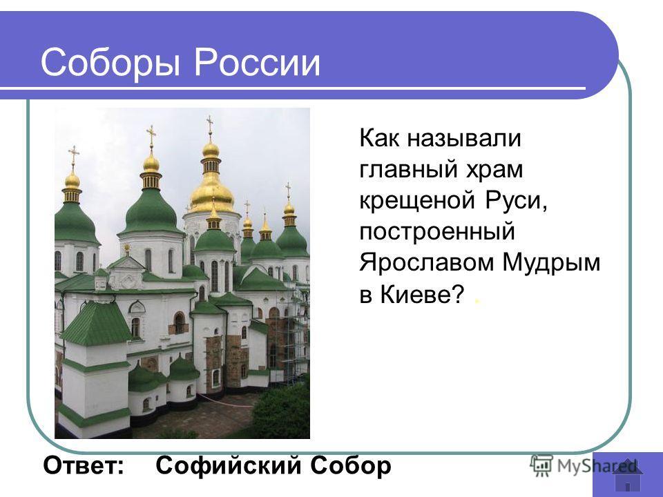Как называли главный храм крещеной Руси, построенный Ярославом Мудрым в Киеве?. Соборы России