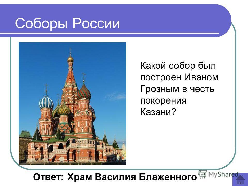 Какой собор был построен Иваном Грозным в честь покорения Казани? Ответ: Храм Василия Блаженного Соборы России