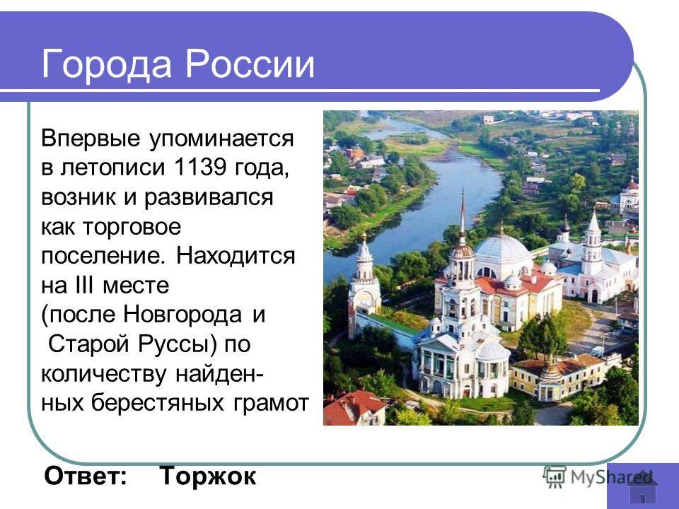 Ответ: Торжок Города России Впервые упоминается в летописи 1139 года, возник и развивался как торговое поселение. Находится на III месте (после Новгорода и Старой Руссы) по количеству найден- ных берестяных грамот