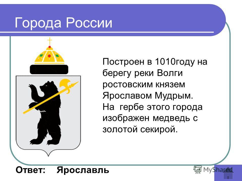 Построен в 1010году на берегу реки Волги ростовским князем Ярославом Мудрым. На гербе этого города изображен медведь с золотой секирой. Ответ: Ярославль Города России