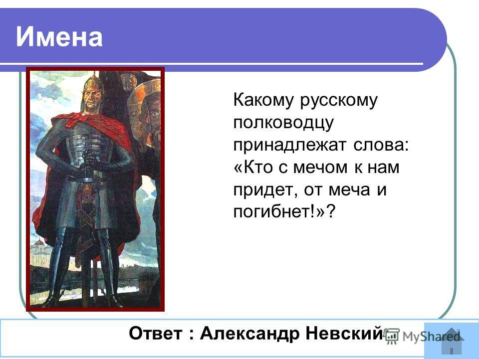 Какому русскому полководцу принадлежат слова: «Кто с мечом к нам придет, от меча и погибнет!»? Ответ : Александр Невский Имена
