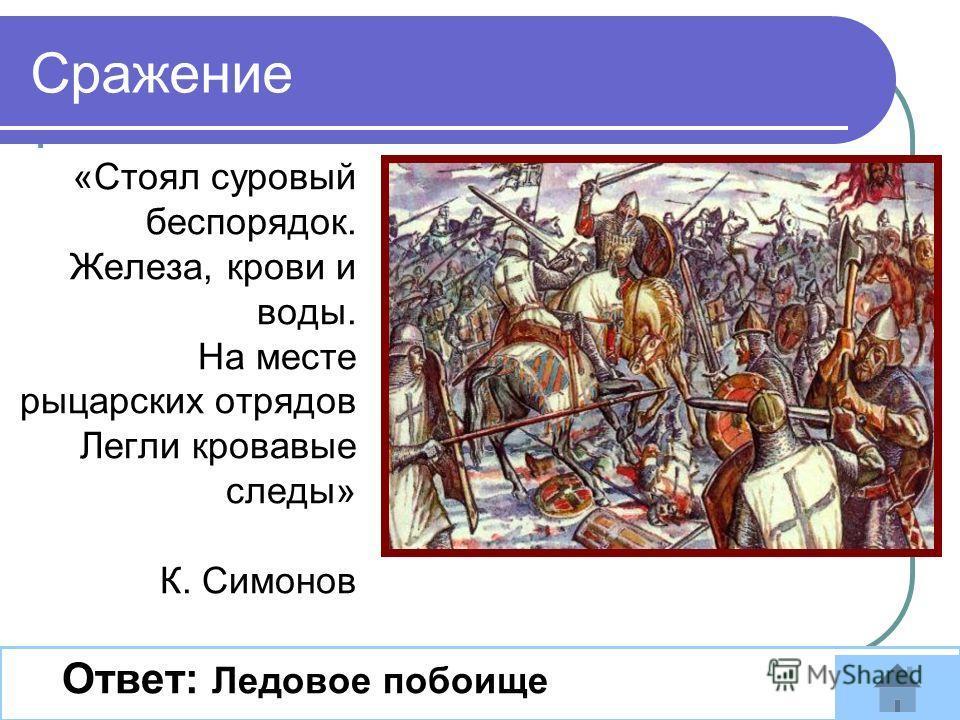 «Стоял суровый беспорядок. Железа, крови и воды. На месте рыцарских отрядов Легли кровавые следы» К. Симонов Ответ: Ледовое побоище Сражение