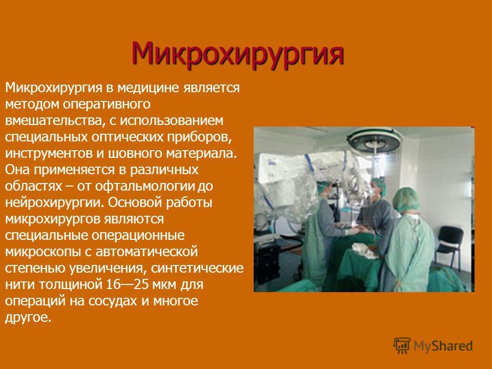 Микрохирургия Микрохирургия в медицине является методом оперативного вмешательства, с использованием специальных оптических приборов, инструментов и шовного материала. Она применяется в различных областях – от офтальмологии до нейрохирургии. Основой
