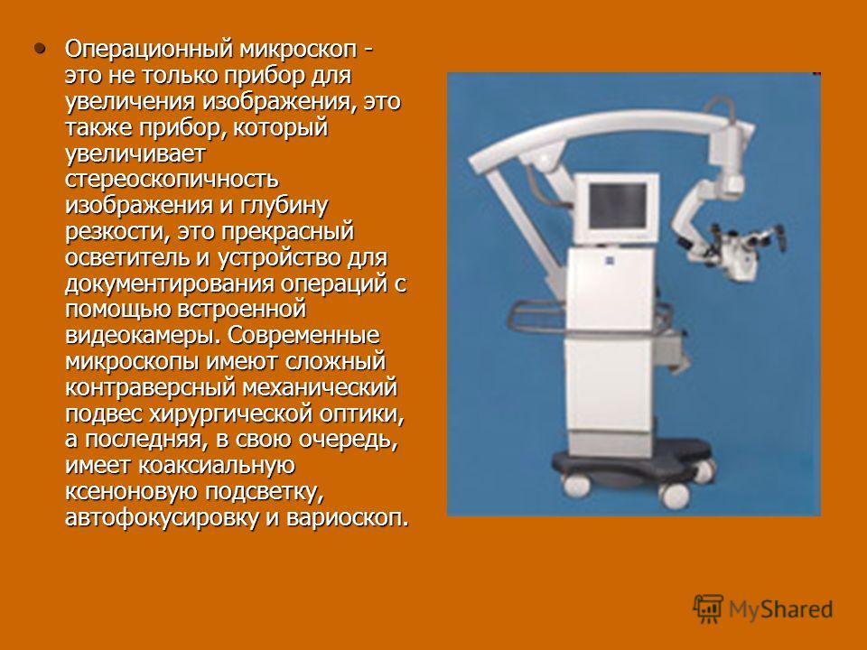 Операционный микроскоп - это не только прибор для увеличения изображения, это также прибор, который увеличивает стереоскопичность изображения и глубину резкости, это прекрасный осветитель и устройство для документирования операций с помощью встроенно
