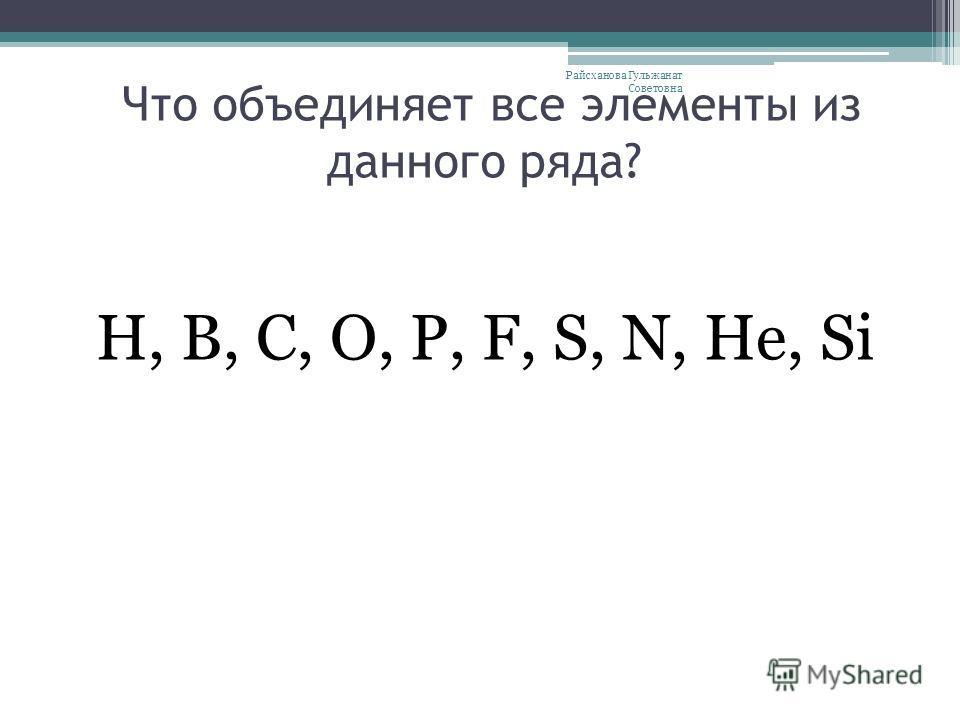 Что объединяет все элементы из данного ряда? Н, В, С, О, Р, F, S, N, He, Si Райсханова Гульжанат Советовна