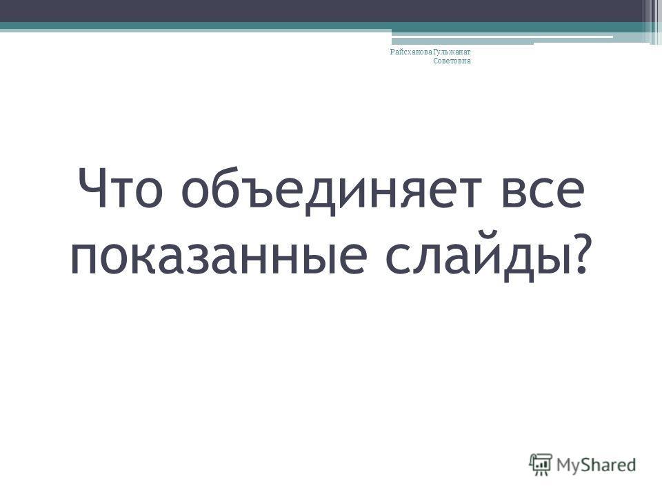 Что объединяет все показанные слайды? Райсханова Гульжанат Советовна