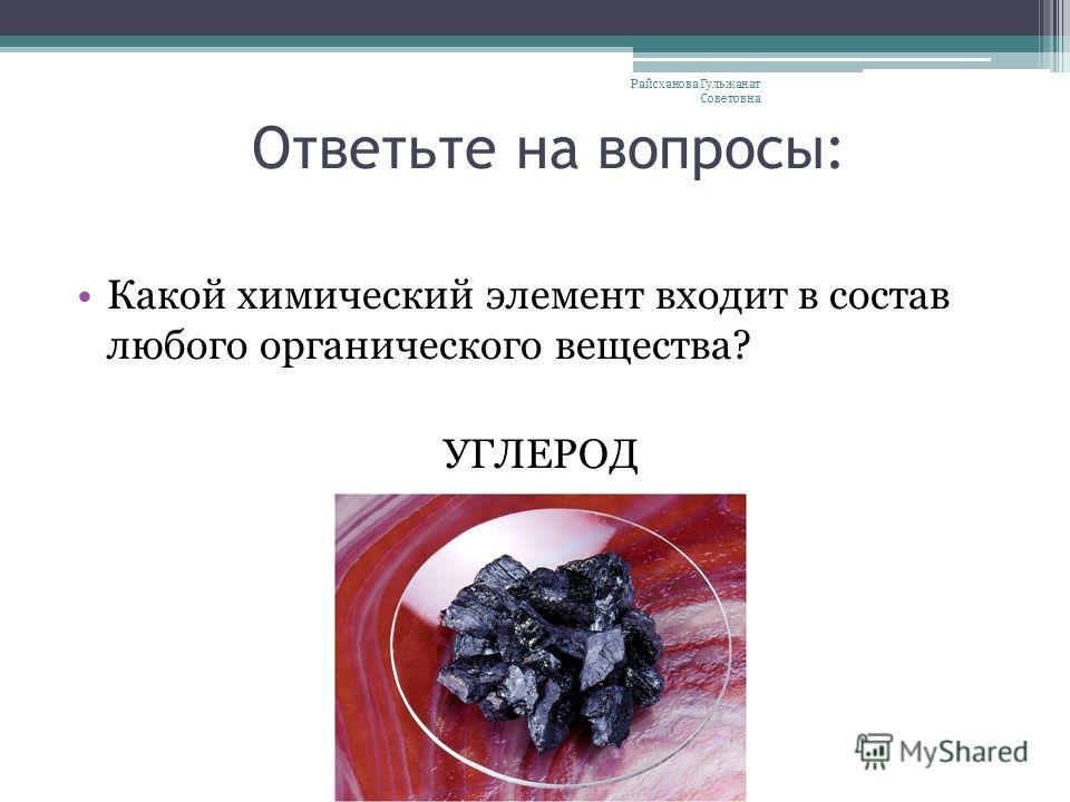 Ответьте на вопросы: Какой химический элемент входит в состав любого органического вещества? УГЛЕРОД Райсханова Гульжанат Советовна