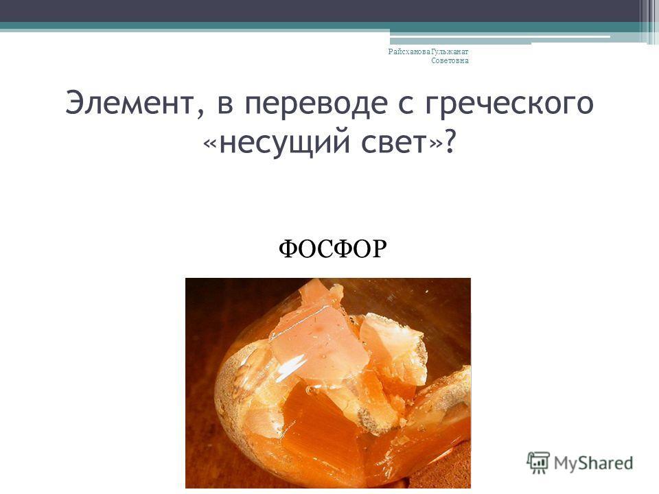 Элемент, в переводе с греческого «несущий свет»? ФОСФОР Райсханова Гульжанат Советовна