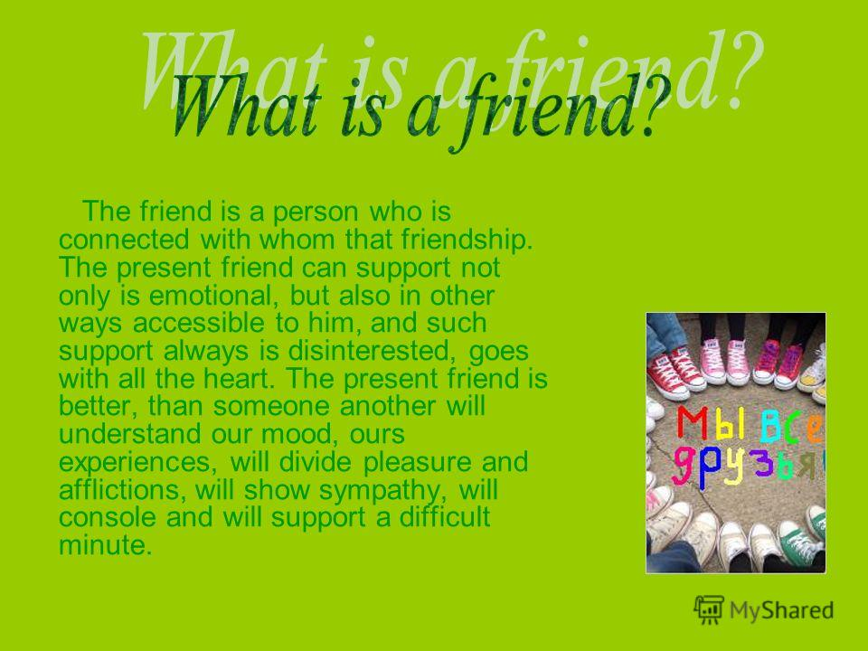 The friend is a person who is connected with whom that friendship. The present friend can support not only is emotional, but also in other ways accessible to him, and such support always is disinterested, goes with all the heart. The present friend i