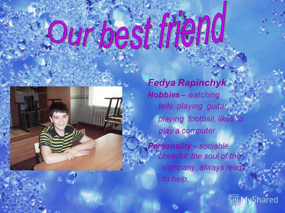 Fedya Rapinchyk Hobbies – watching telly, playing guitar, playing football, likes to play a computer. Personality – sociable, cheerful, the soul of the company, always ready to help.