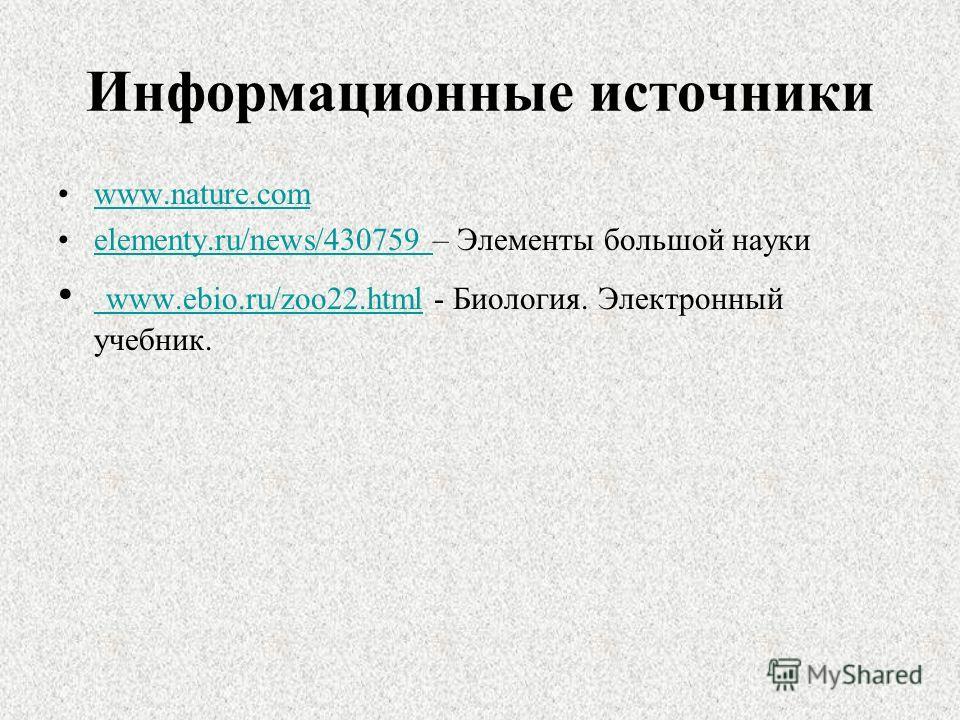 Информационные источники www.nature.com elementy.ru/news/430759 – Элементы большой наукиelementy.ru/news/430759 www.ebio.ru/zoo22.html - Биология. Электронный учебник. www.ebio.ru/zoo22.html